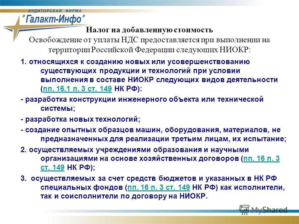 Налог на добавленную стоимость Освобождение от уплаты НДС предоставляется при выполнении на территории Российской Федерации следующих НИОКР: 1. относящихся к созданию новых или усовершенствованию существующих продукции и технологий при условии выполн