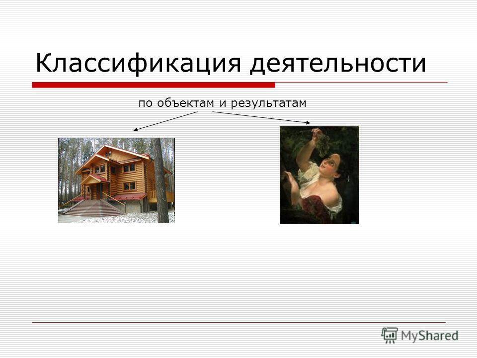 Классификация деятельности по объектам и результатам