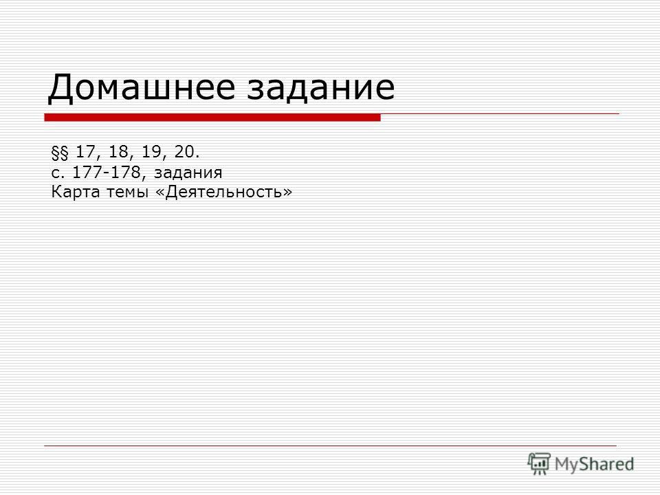 Домашнее задание §§ 17, 18, 19, 20. с. 177-178, задания Карта темы «Деятельность»