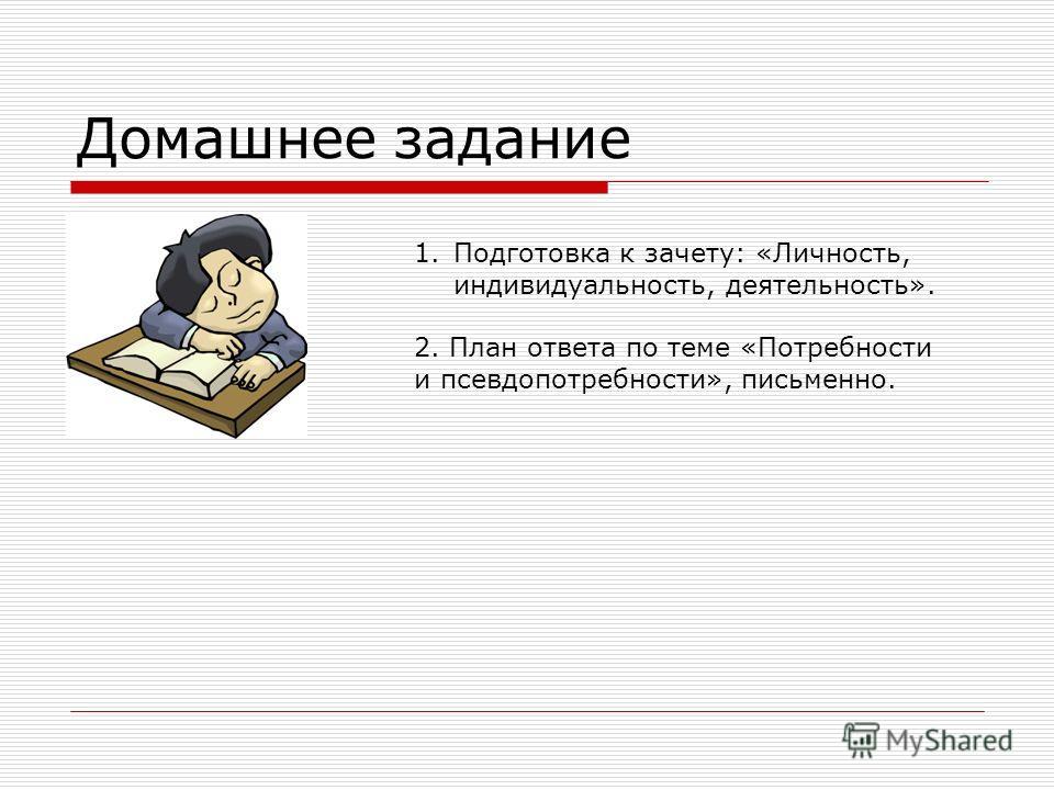 Домашнее задание 1.Подготовка к зачету: «Личность, индивидуальность, деятельность». 2. План ответа по теме «Потребности и псевдопотребности», письменно.