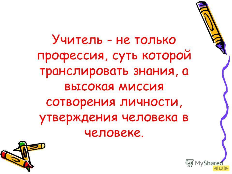 Учитель - не только профессия, суть которой транслировать знания, а высокая миссия сотворения личности, утверждения человека в человеке.