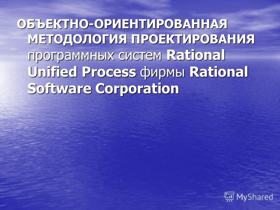 ОБЪЕКТНО-ОРИЕНТИРОВАННАЯ МЕТОДОЛОГИЯ ПРОЕКТИРОВАНИЯ программных систем Rational Unified Process фирмы Rational Software Corporation