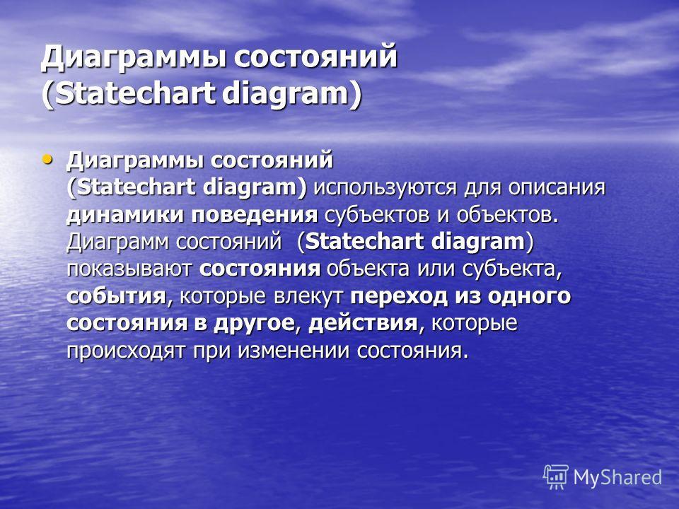 Диаграммы состояний (Statechart diagram) Диаграммы состояний (Statechart diagram) используются для описания динамики поведения субъектов и объектов. Диаграмм состояний (Statechart diagram) показывают состояния объекта или субъекта, события, которые в