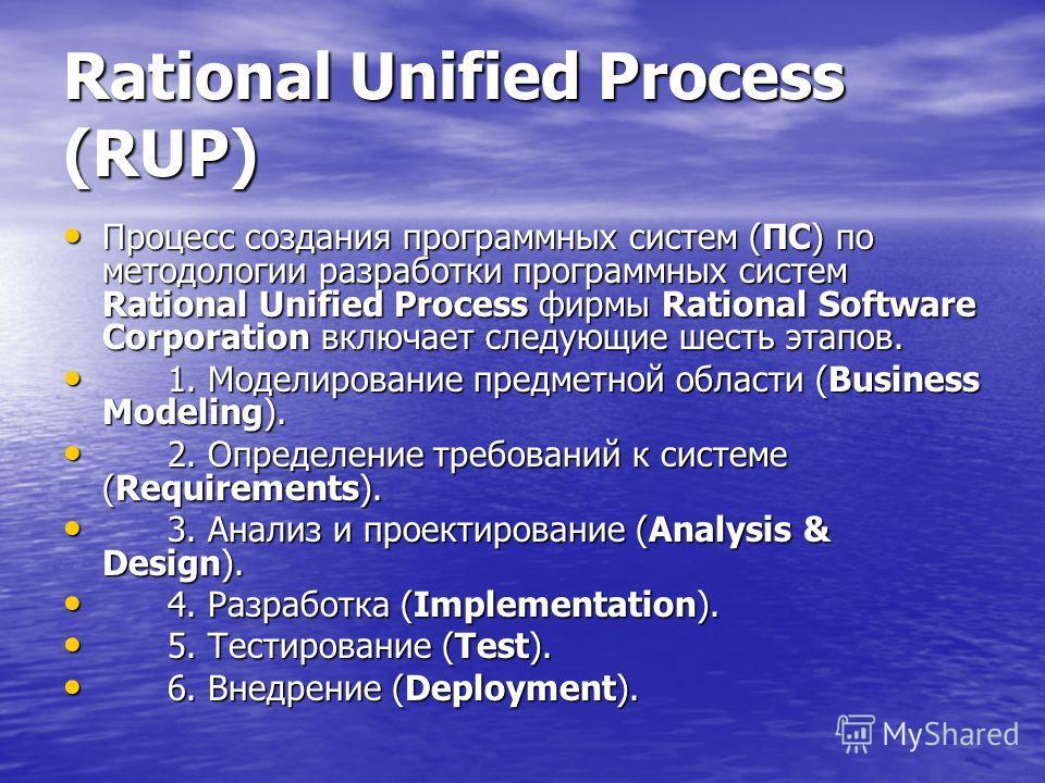 Rational Unified Process (RUP) Процесс создания программных систем (ПС) по методологии разработки программных систем Rational Unified Process фирмы Rational Software Corporation включает следующие шесть этапов. Процесс создания программных систем (ПС