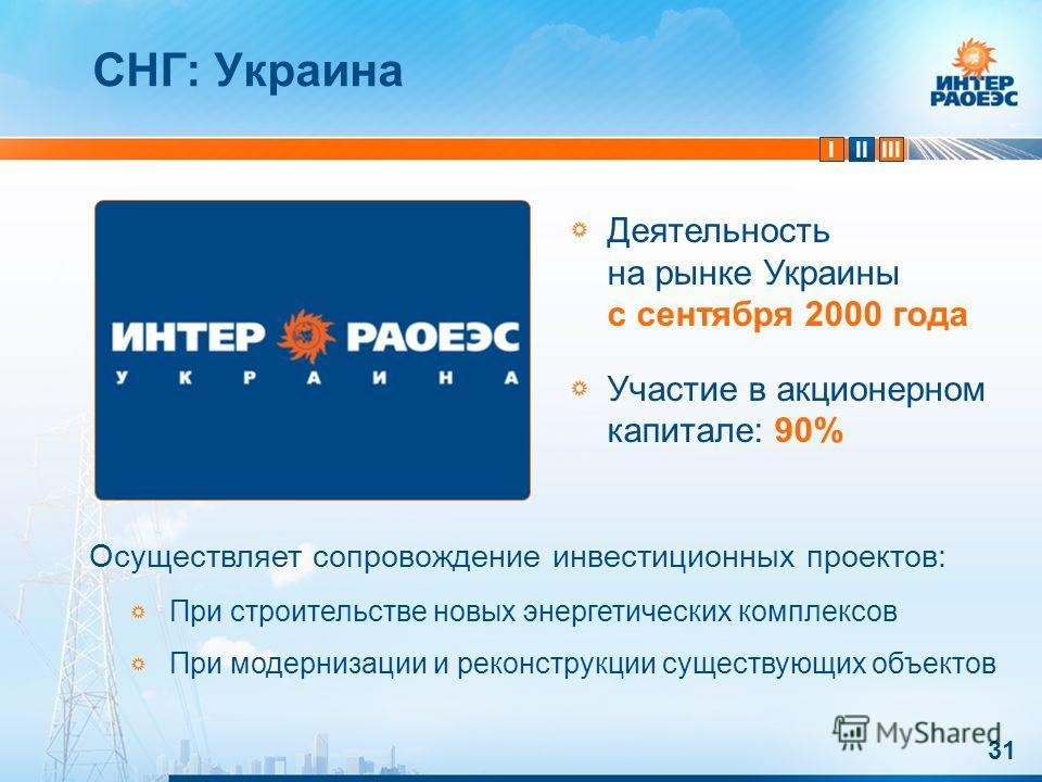 IIIIII 31 СНГ: Украина Деятельность на рынке Украины с сентября 2000 года Участие в акционерном капитале: 90% Осуществляет сопровождение инвестиционных проектов: При строительстве новых энергетических комплексов При модернизации и реконструкции сущес