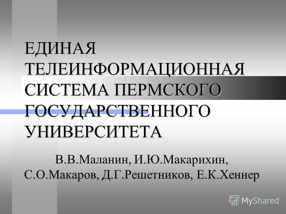 ЕДИНАЯ ТЕЛЕИНФОРМАЦИОННАЯ СИСТЕМА ПЕРМСКОГО ГОСУДАРСТВЕННОГО УНИВЕРСИТЕТА В.В.Маланин, И.Ю.Макарихин, C.О.Макаров, Д.Г.Решетников, Е.К.Хеннер