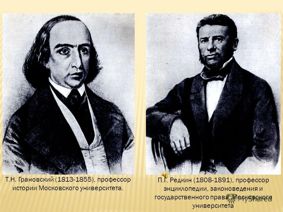 Т.Н. Грановский (1813-1855), профессор истории Московского университета. П.Г. Редкин (1808-1891), профессор энциклопедии, законоведения и государственного права Московского университета