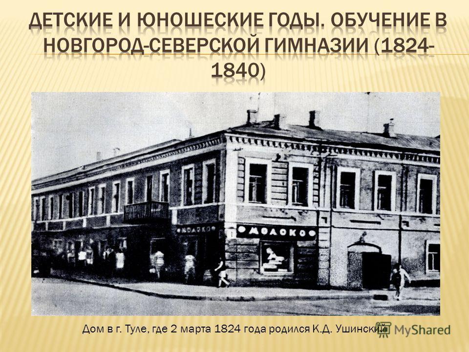 Дом в г. Туле, где 2 марта 1824 года родился К.Д. Ушинский