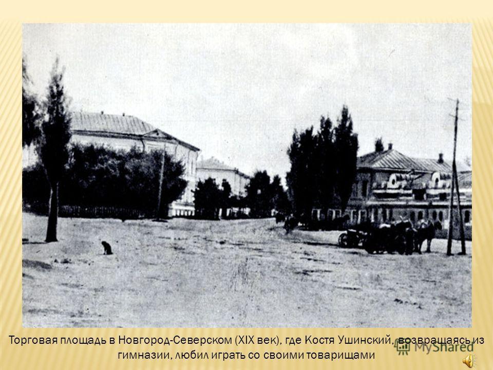 Торговая площадь в Новгород-Северском (XIX век), где Костя Ушинский, возвращаясь из гимназии, любил играть со своими товарищами
