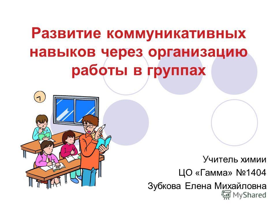 Развитие коммуникативных навыков через организацию работы в группах Учитель химии ЦО «Гамма» 1404 Зубкова Елена Михайловна