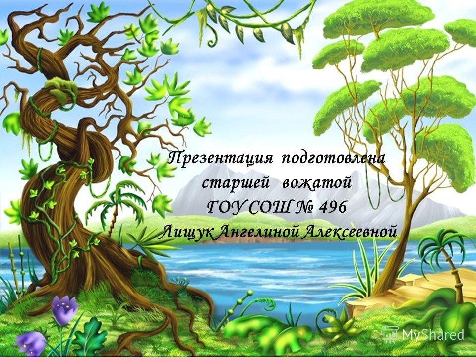 Презентация подготовлена старшей вожатой ГОУ СОШ 496 Лищук Ангелиной Алексеевной