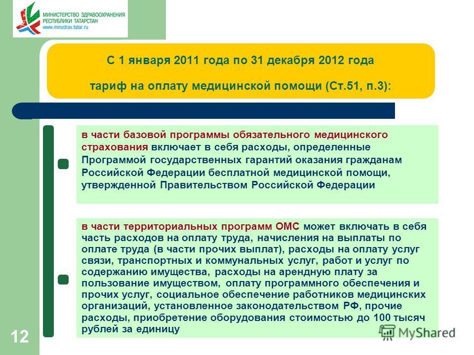 12 С 1 января 2011 года по 31 декабря 2012 года тариф на оплату медицинской помощи (Ст.51, п.3): в части базовой программы обязательного медицинского страхования включает в себя расходы, определенные Программой государственных гарантий оказания гражд
