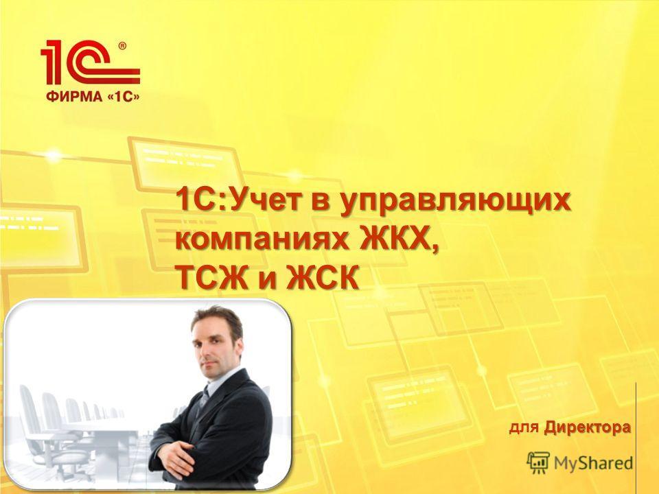 Директора для Директора 1С:Учет в управляющих компаниях ЖКХ, ТСЖ и ЖСК