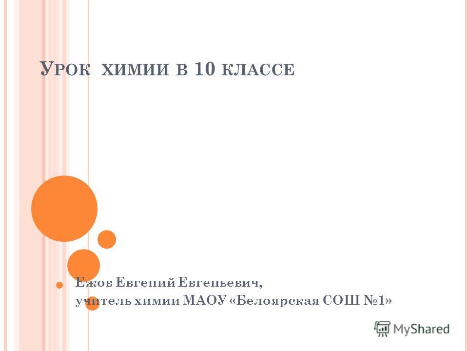 У РОК ХИМИИ В 10 КЛАССЕ Ежов Евгений Евгеньевич, учитель химии МАОУ «Белоярская СОШ 1»