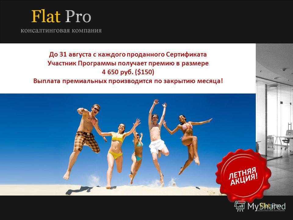 До 31 августа с каждого проданного Сертификата Участник Программы получает премию в размере 4 650 руб. ($150) Выплата премиальных производится по закрытию месяца!