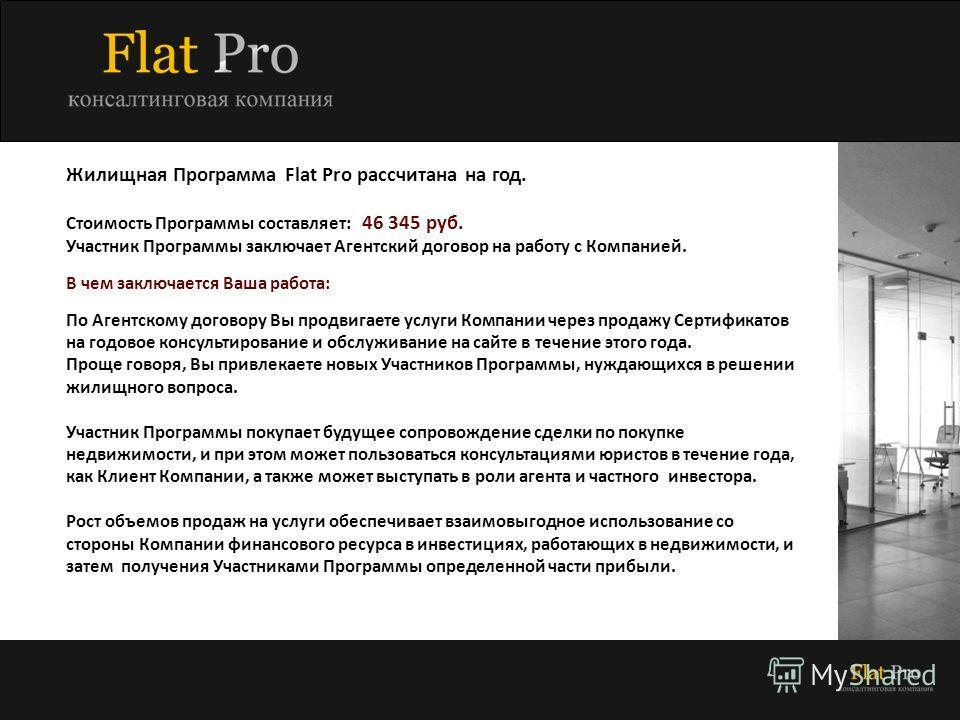 Жилищная Программа Flat Pro рассчитана на год. Стоимость Программы составляет: 46 345 руб. Участник Программы заключает Агентский договор на работу с Компанией. В чем заключается Ваша работа: По Агентскому договору Вы продвигаете услуги Компании чере