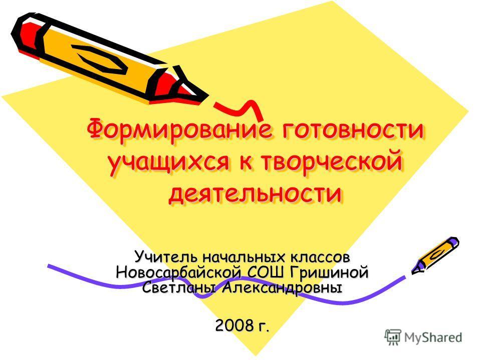 Формирование готовности учащихся к творческой деятельности Учитель начальных классов Новосарбайской СОШ Гришиной Светланы Александровны 2008 г.