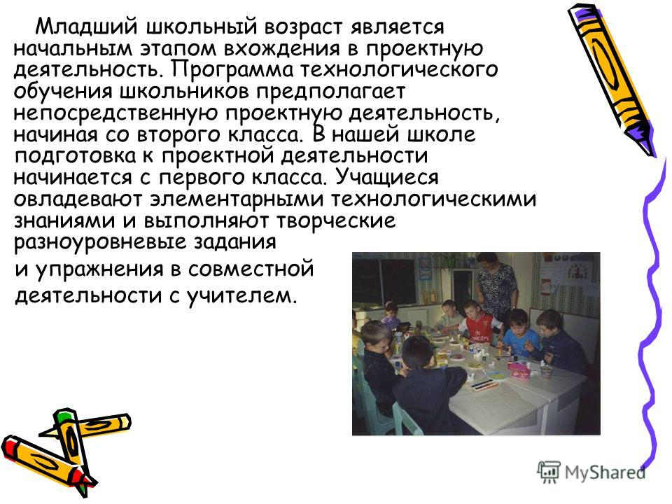 Младший школьный возраст является начальным этапом вхождения в проектную деятельность. Программа технологического обучения школьников предполагает непосредственную проектную деятельность, начиная со второго класса. В нашей школе подготовка к проектно