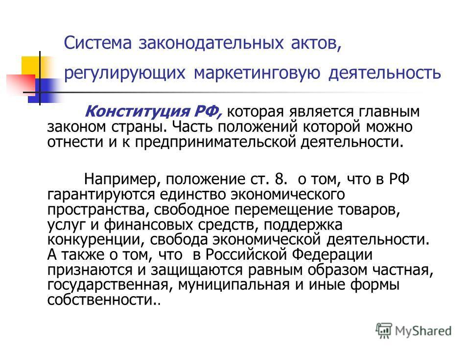 Система законодательных актов, регулирующих маркетинговую деятельность Конституция РФ, которая является главным законом страны. Часть положений которой можно отнести и к предпринимательской деятельности. Например, положение ст. 8. о том, что в РФ гар