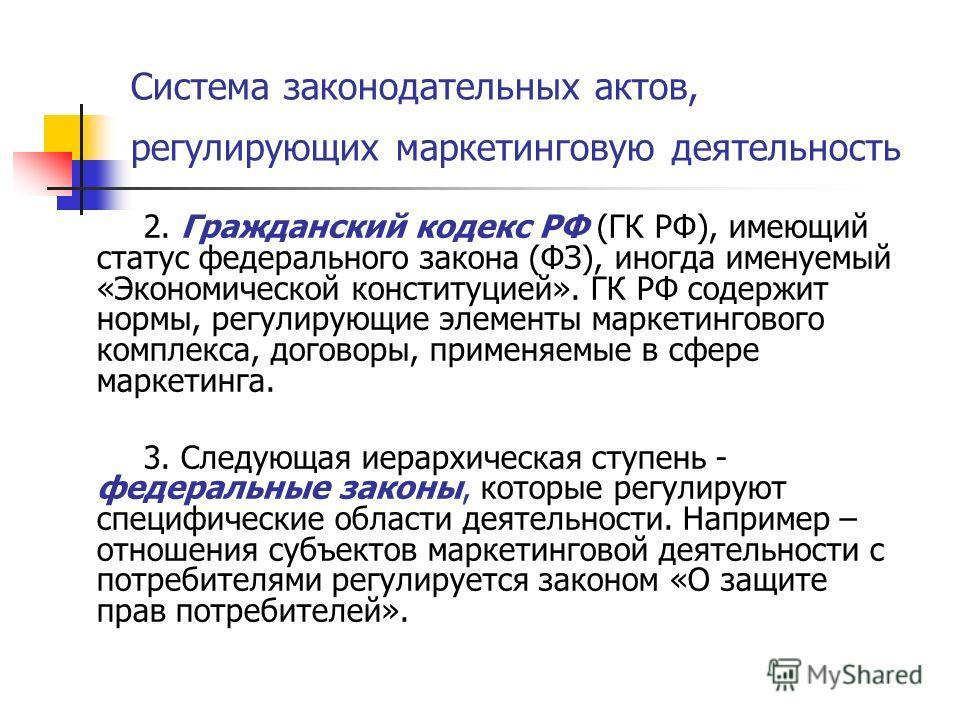 Система законодательных актов, регулирующих маркетинговую деятельность 2. Гражданский кодекс РФ (ГК РФ), имеющий статус федерального закона (ФЗ), иногда именуемый «Экономической конституцией». ГК РФ содержит нормы, регулирующие элементы маркетинговог