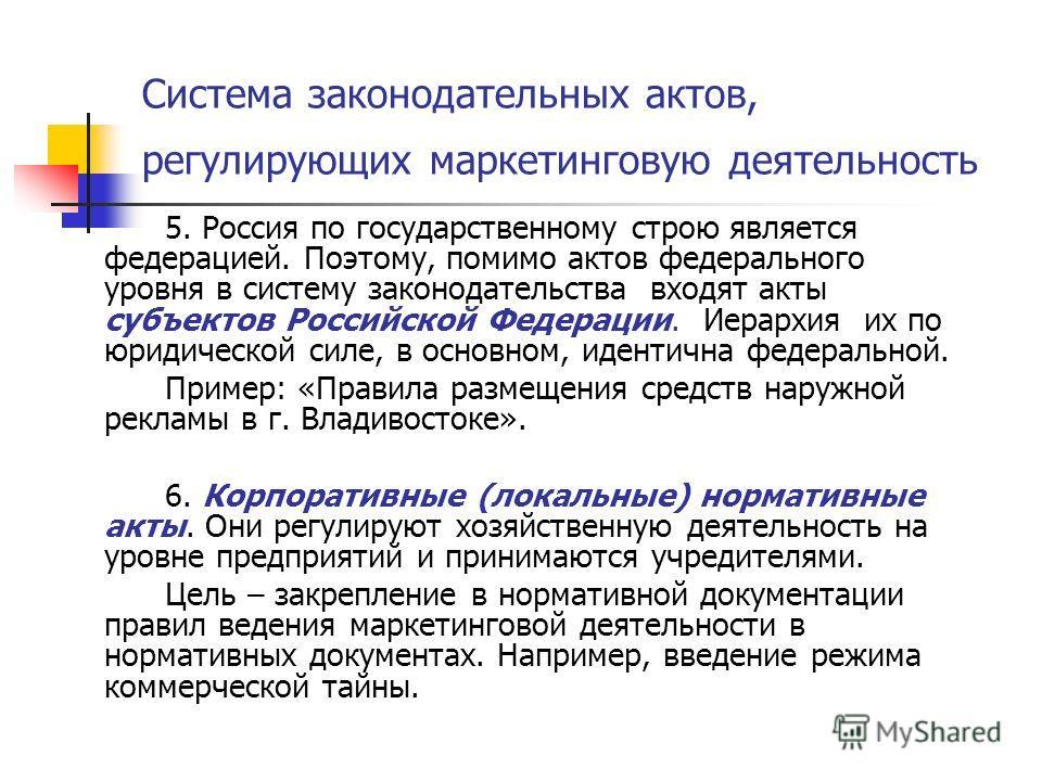 Система законодательных актов, регулирующих маркетинговую деятельность 5. Россия по государственному строю является федерацией. Поэтому, помимо актов федерального уровня в систему законодательства входят акты субъектов Российской Федерации. Иерархия