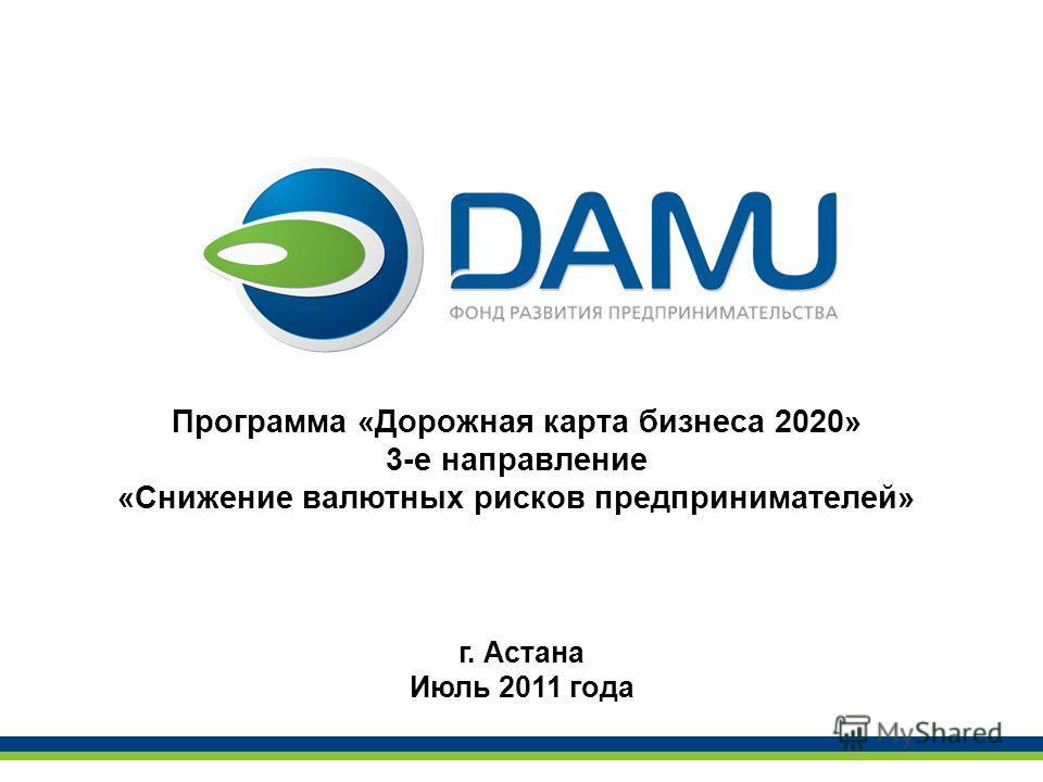 Программа «Дорожная карта бизнеса 2020» 3-е направление «Снижение валютных рисков предпринимателей» г. Астана Июль 2011 года
