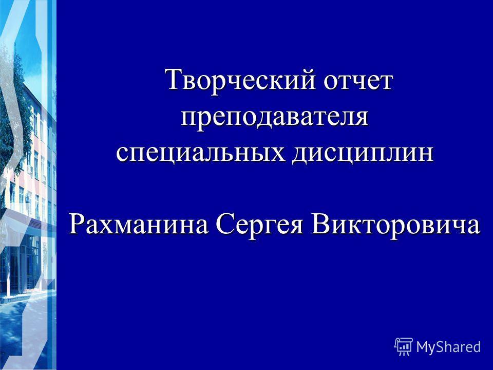 Творческий отчет преподавателя специальных дисциплин Рахманина Сергея Викторовича