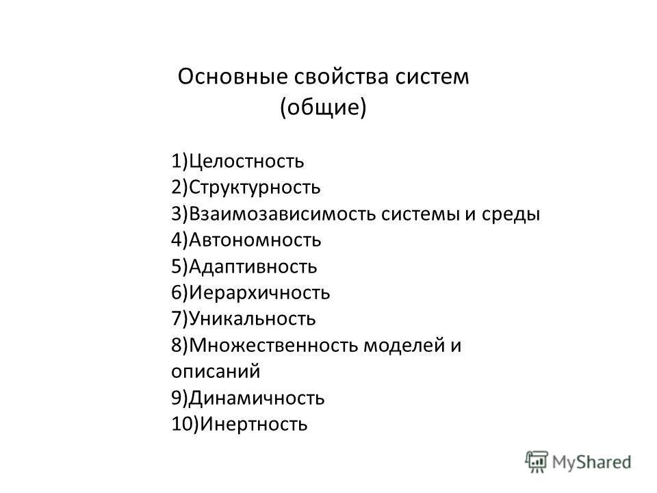1)Целостность 2)Структурность 3)Взаимозависимость системы и среды 4)Автономность 5)Адаптивность 6)Иерархичность 7)Уникальность 8)Множественность моделей и описаний 9)Динамичность 10)Инертность Основные свойства систем (общие)