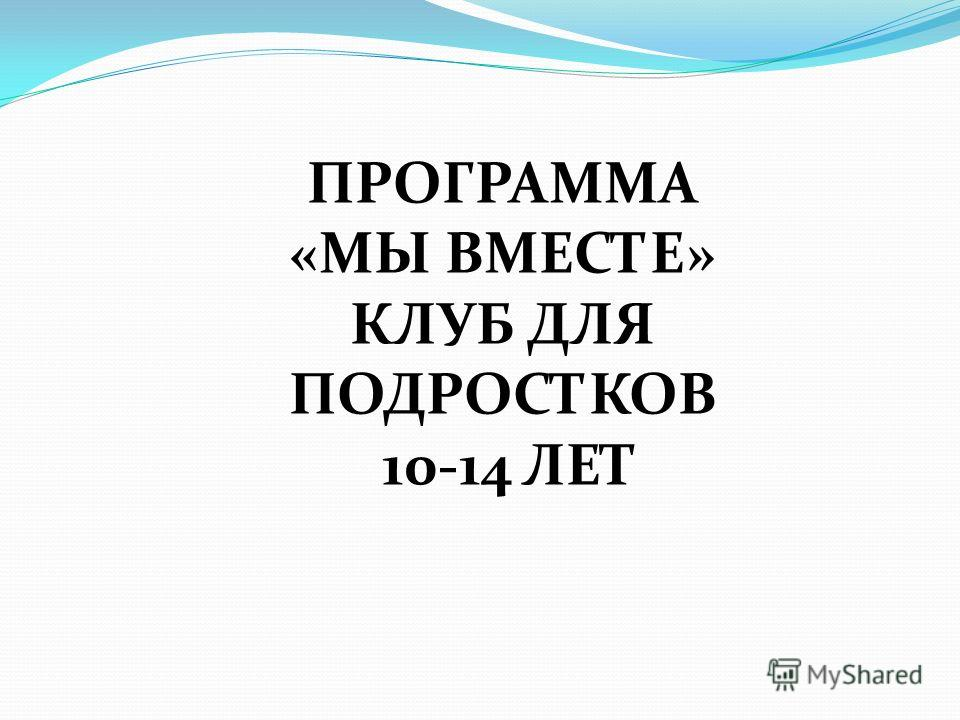ПРОГРАММА «МЫ ВМЕСТЕ» КЛУБ ДЛЯ ПОДРОСТКОВ 10-14 ЛЕТ