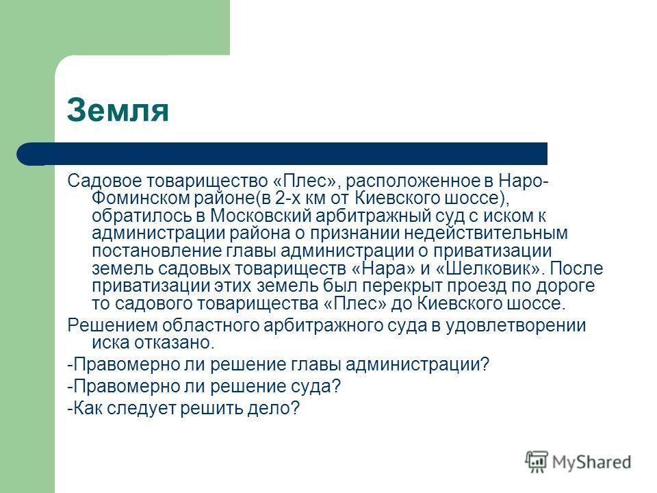 Земля Садовое товарищество «Плес», расположенное в Наро- Фоминском районе(в 2-х км от Киевского шоссе), обратилось в Московский арбитражный суд с иском к администрации района о признании недействительным постановление главы администрации о приватизац
