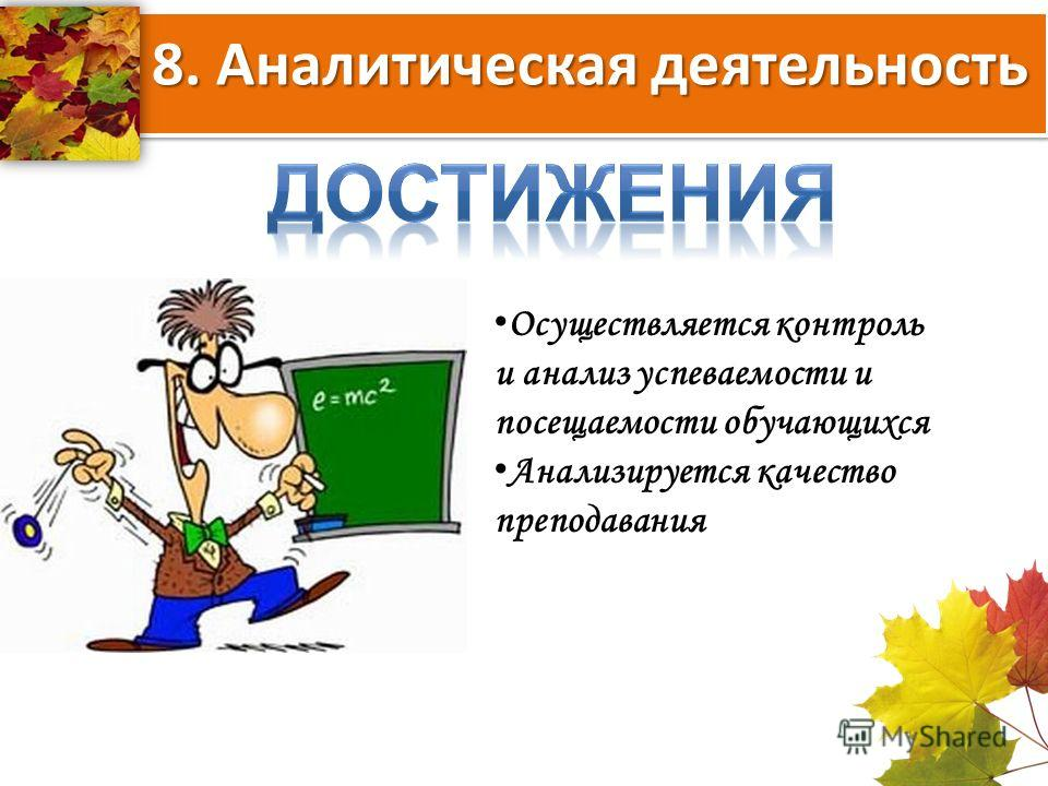 8. Аналитическая деятельность Осуществляется контроль и анализ успеваемости и посещаемости обучающихся Анализируется качество преподавания