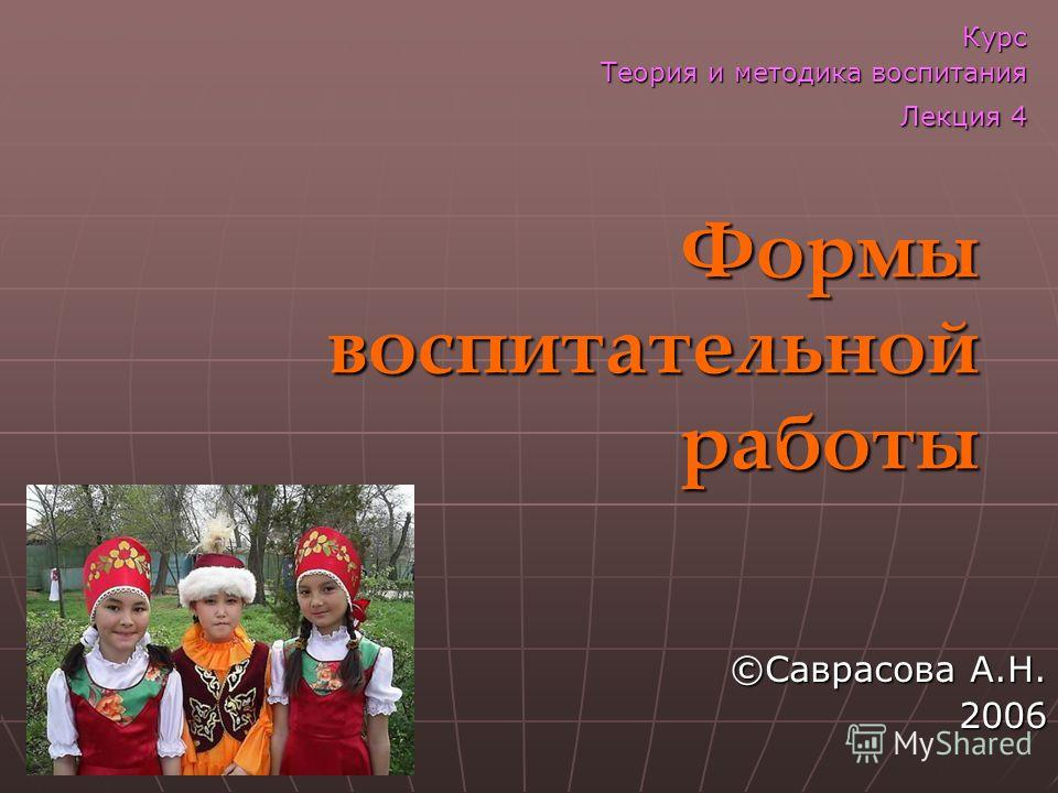 Формы воспитательной работы ©Саврасова А.Н. 2006 Курс Теория и методика воспитания Лекция 4