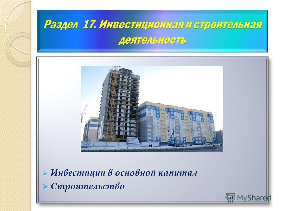 Раздел 17. Инвестиционная и строительная деятельность Инвестиции в основной капитал Строительство Инвестиции в основной капитал Строительство