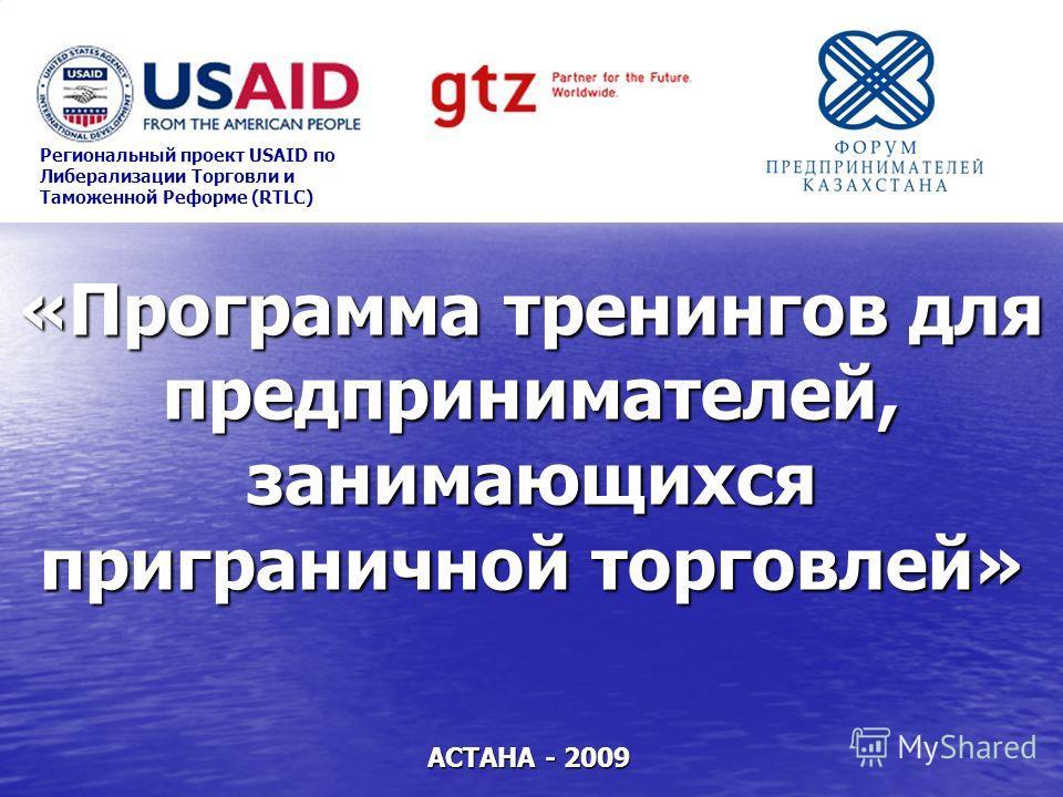 «Программа тренингов для предпринимателей, занимающихся приграничной торговлей» АСТАНА - 2009 Региональный проект USAID по Либерализации Торговли и Таможенной Реформе (RTLC)