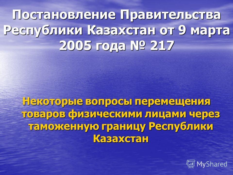 Постановление Правительства Республики Казахстан от 9 марта 2005 года 217 Некоторые вопросы перемещения товаров физическими лицами через таможенную границу Республики Казахстан