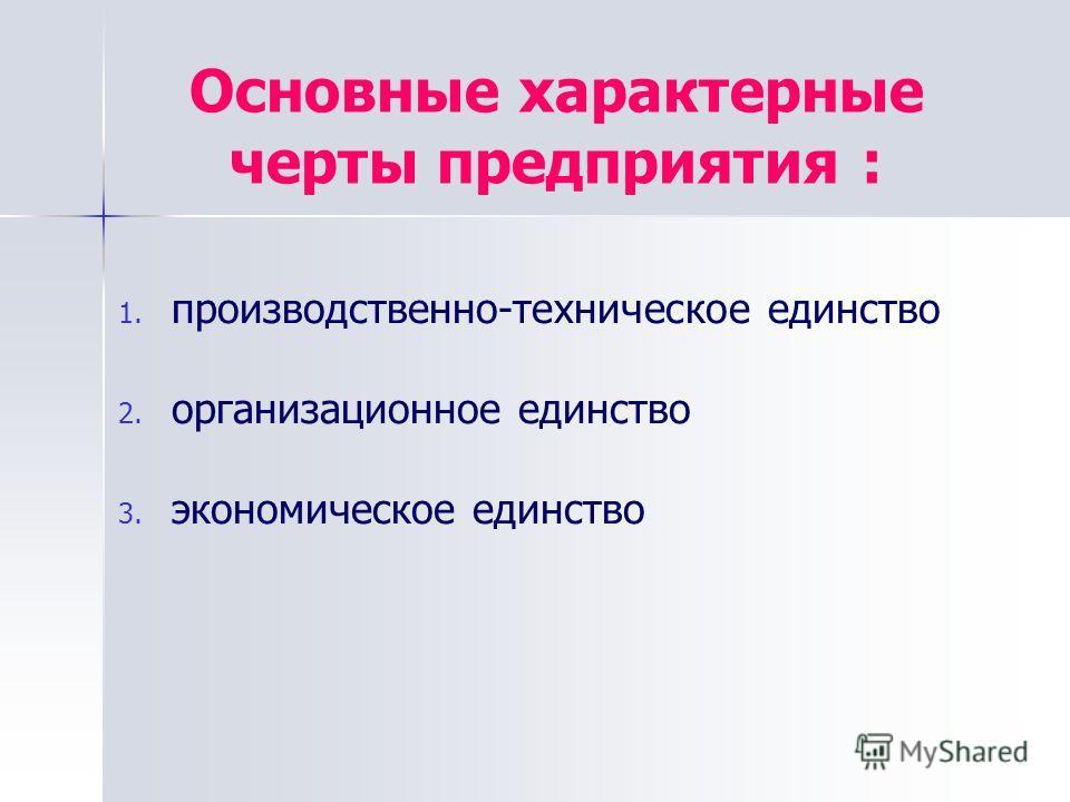 1. 1. производственно-техническое единство 2. 2. организационное единство 3. 3. экономическое единство Основные характерные черты предприятия :