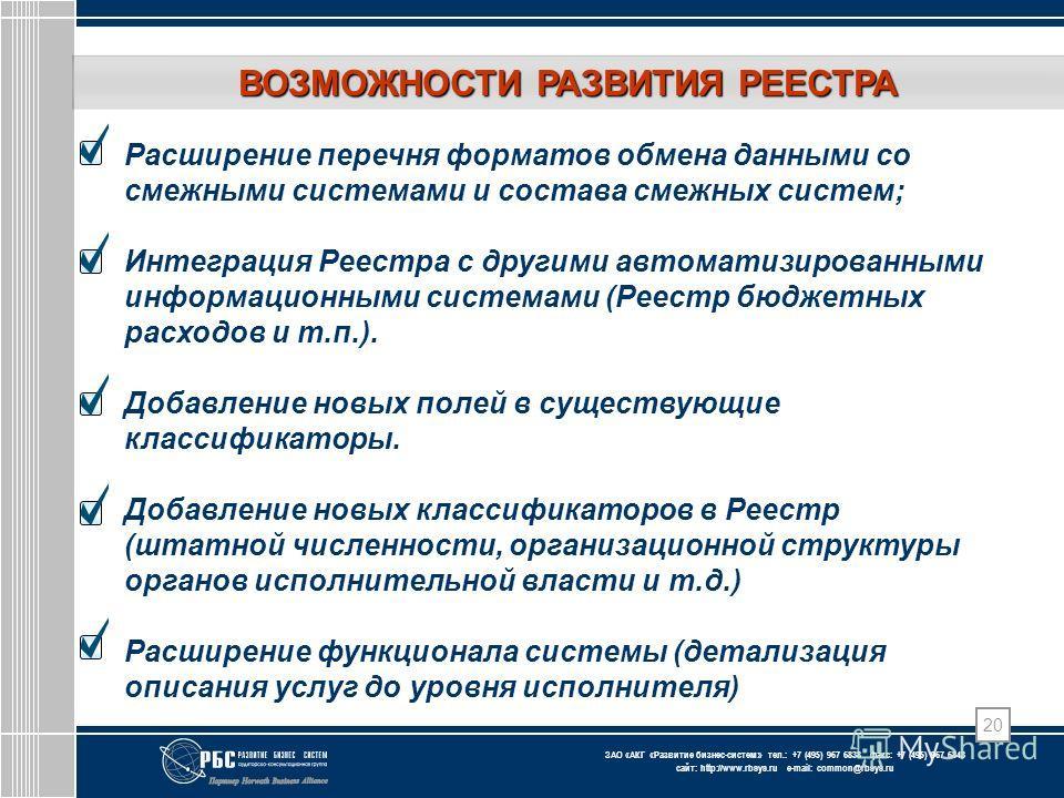 ЗАО « АКГ « Развитие бизнес-систем » тел.: +7 (495) 967 6838 факс: +7 (495) 967 6843 сайт: http://www.rbsys.ru e-mail: common@rbsys.ru 20 Расширение перечня форматов обмена данными со смежными системами и состава смежных систем; Интеграция Реестра с