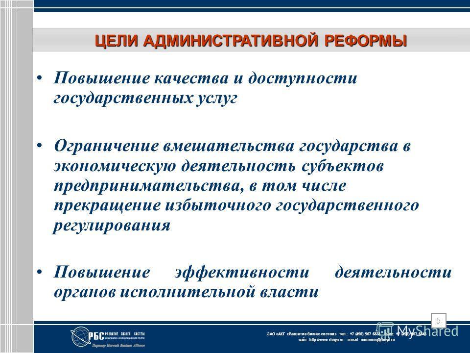 ЗАО « АКГ « Развитие бизнес-систем » тел.: +7 (495) 967 6838 факс: +7 (495) 967 6843 сайт: http://www.rbsys.ru e-mail: common@rbsys.ru 5 ЦЕЛИ АДМИНИСТРАТИВНОЙ РЕФОРМЫ Повышение качества и доступности государственных услуг Ограничение вмешательства го