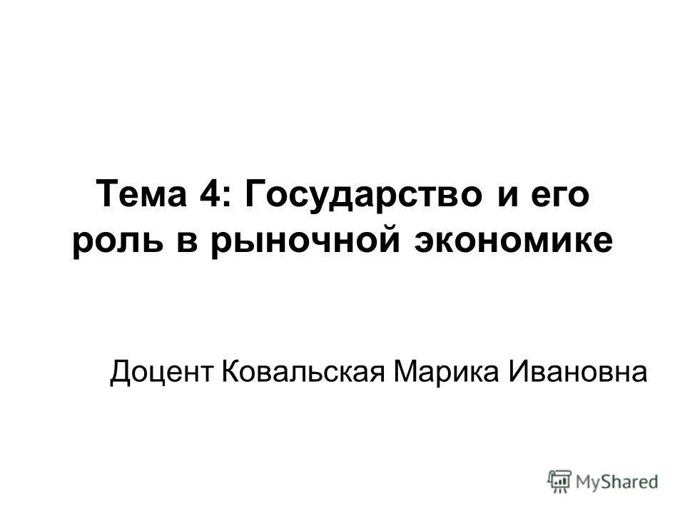 Тема 4: Государство и его роль в рыночной экономике Доцент Ковальская Марика Ивановна