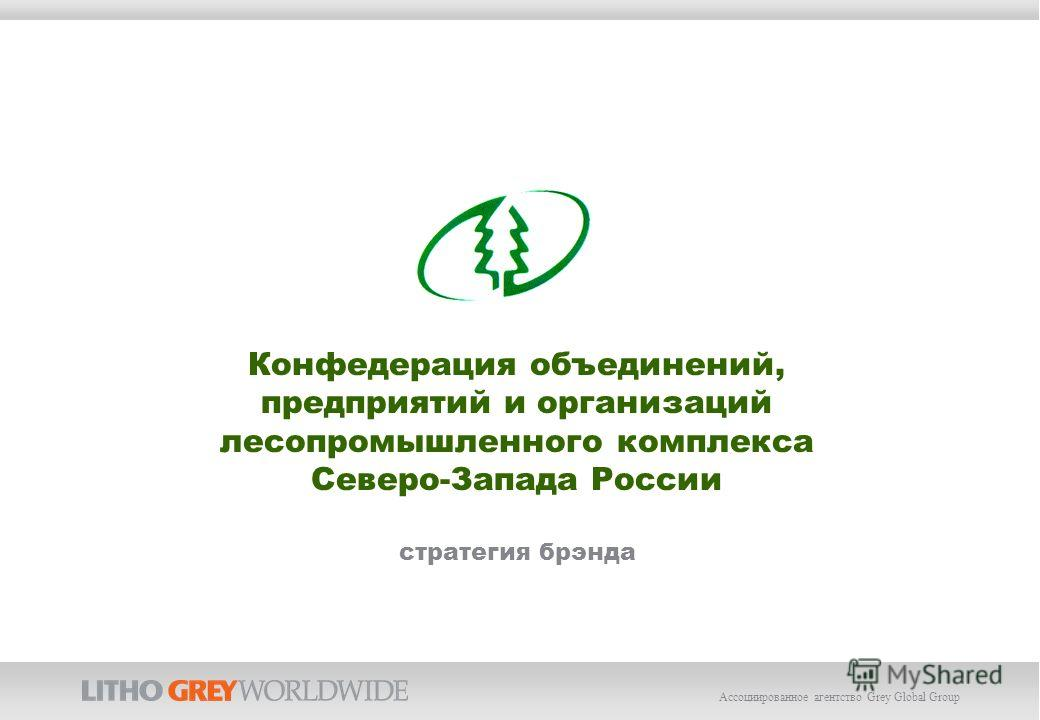 Ассоциированное агентство Grey Global Group Конфедерация объединений, предприятий и организаций лесопромышленного комплекса Северо-Запада России стратегия брэнда