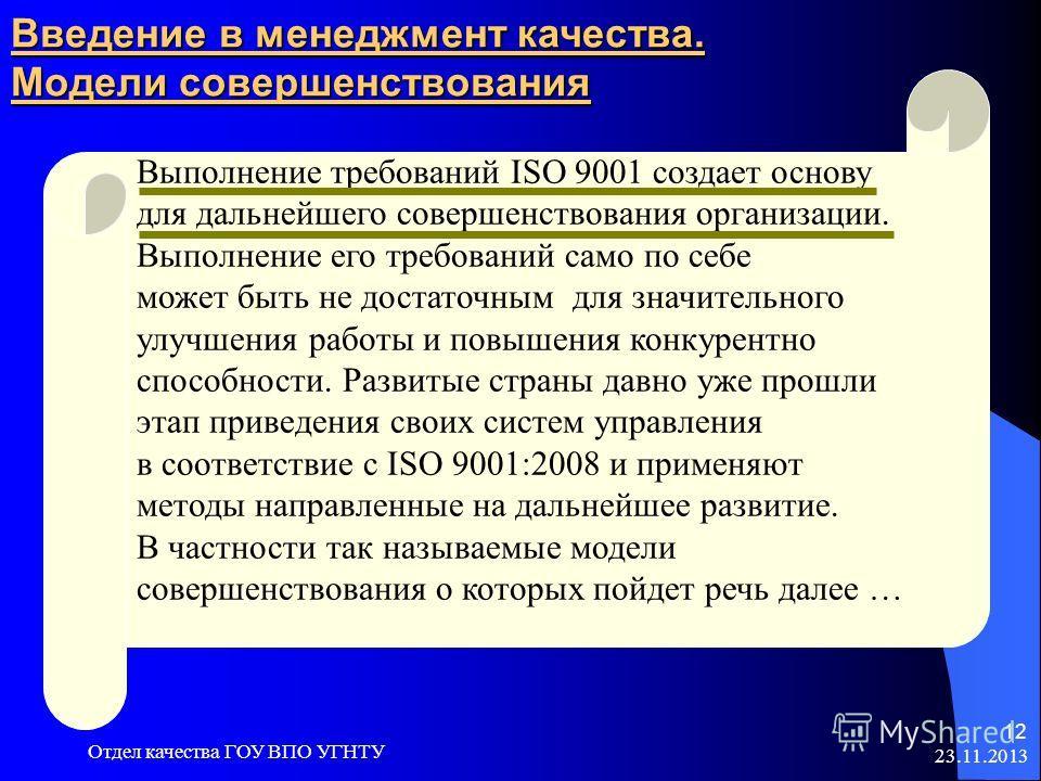 23.11.2013 Отдел качества ГОУ ВПО УГНТУ 12 Введение в менеджмент качества. Модели совершенствования Выполнение требований ISO 9001 создает основу для дальнейшего совершенствования организации. Выполнение его требований само по себе может быть не дост