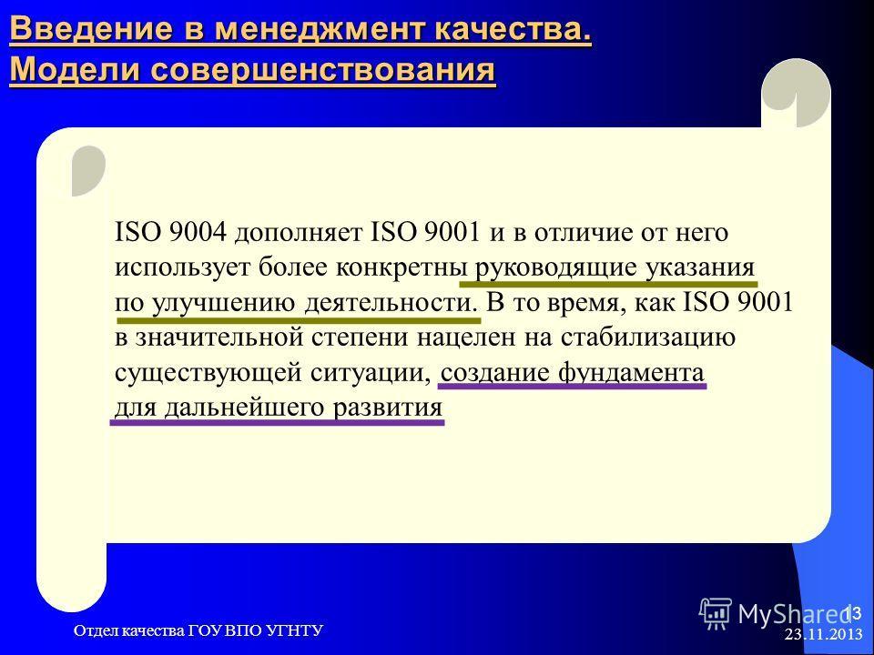 23.11.2013 Отдел качества ГОУ ВПО УГНТУ 13 Введение в менеджмент качества. Модели совершенствования ISO 9004 дополняет ISO 9001 и в отличие от него использует более конкретны руководящие указания по улучшению деятельности. В то время, как ISO 9001 в