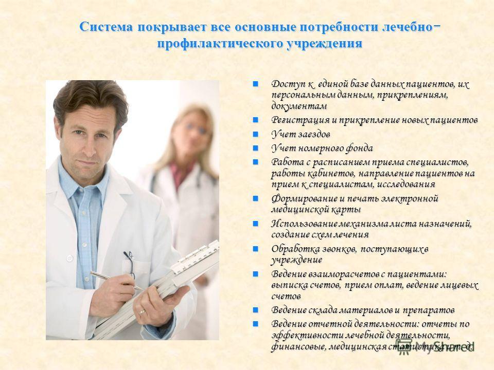 Система покрывает все основные потребности лечебно - профилактического учреждения Доступ к единой базе данных пациентов, их персональным данным, прикреплениям, документам Доступ к единой базе данных пациентов, их персональным данным, прикреплениям, д