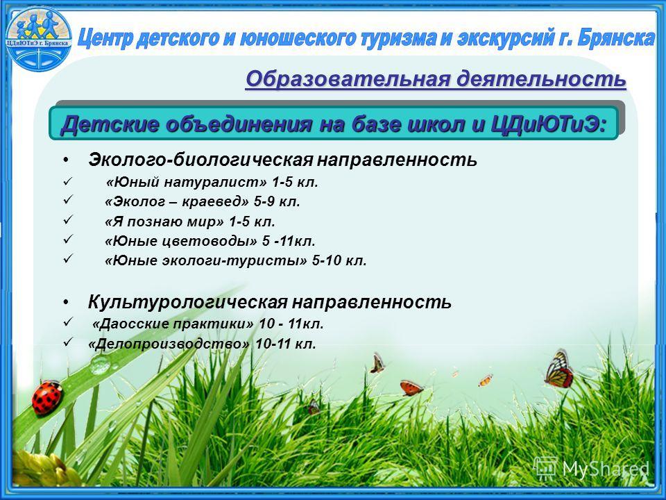 Эколого-биологическая направленность «Юный натуралист» 1-5 кл. «Эколог – краевед» 5-9 кл. «Я познаю мир» 1-5 кл. «Юные цветоводы» 5 -11кл. «Юные экологи-туристы» 5-10 кл. Культурологическая направленность «Даосские практики» 10 - 11кл. «Делопроизводс