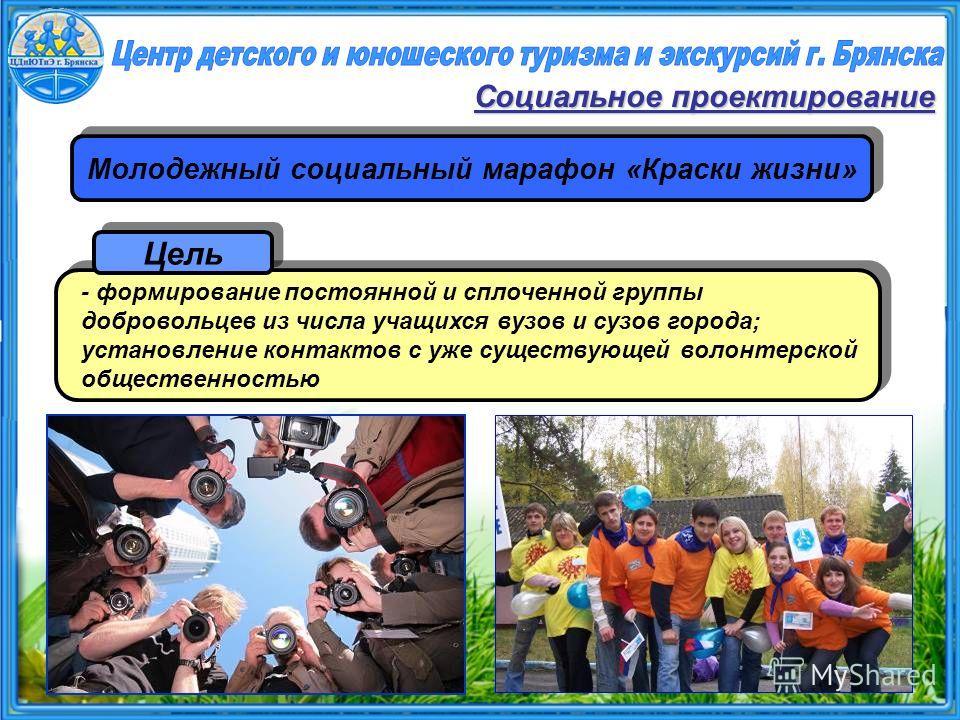 Молодежный социальный марафон «Краски жизни» Социальное проектирование - формирование постоянной и сплоченной группы добровольцев из числа учащихся вузов и сузов города; установление контактов с уже существующей волонтерской общественностью Цель