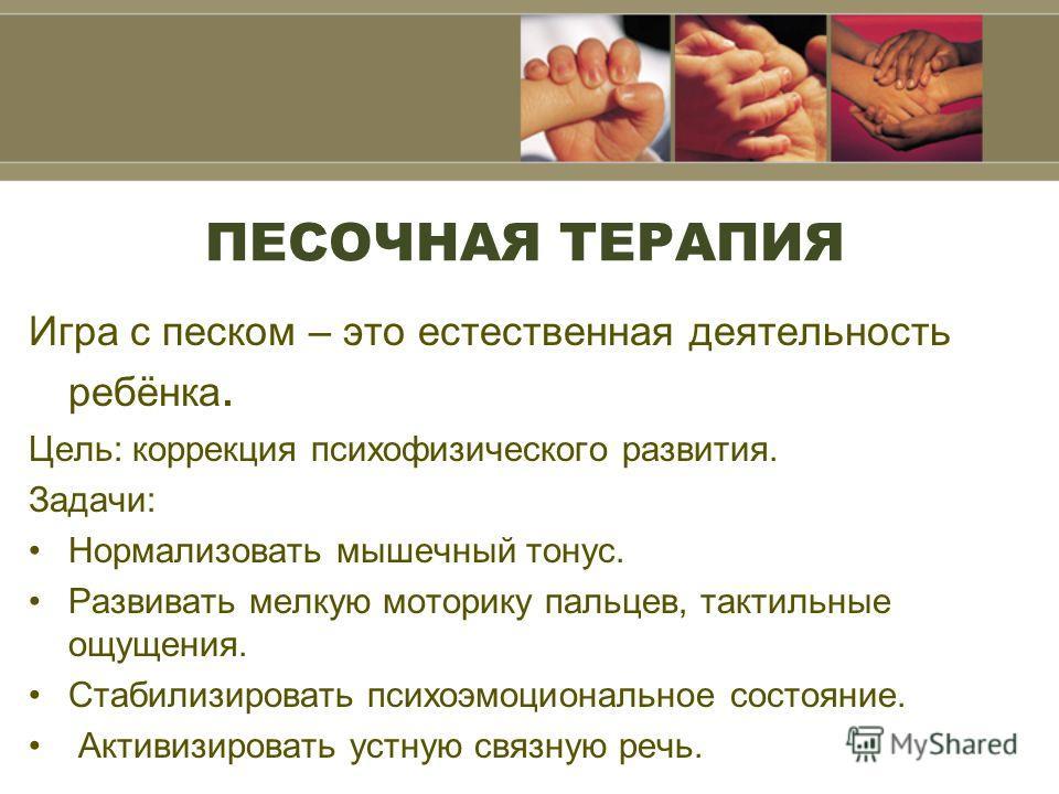 ПЕСОЧНАЯ ТЕРАПИЯ Игра с песком – это естественная деятельность ребёнка. Цель: коррекция психофизического развития. Задачи: Нормализовать мышечный тонус. Развивать мелкую моторику пальцев, тактильные ощущения. Стабилизировать психоэмоциональное состоя