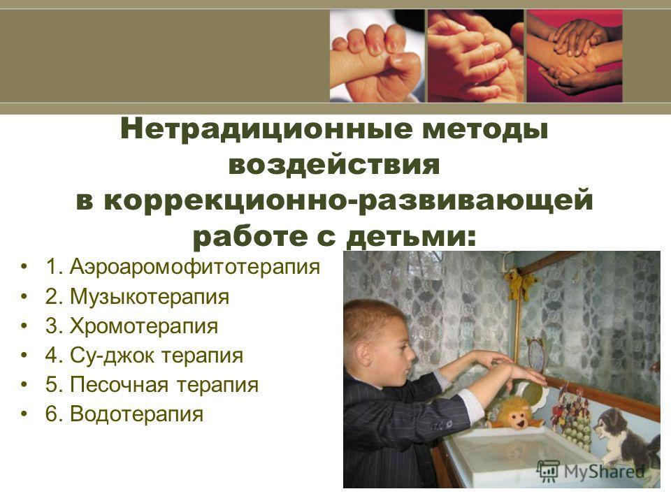 Нетрадиционные методы воздействия в коррекционно-развивающей работе с детьми: 1. Аэроаромофитотерапия 2. Музыкотерапия 3. Хромотерапия 4. Су-джок терапия 5. Песочная терапия 6. Водотерапия