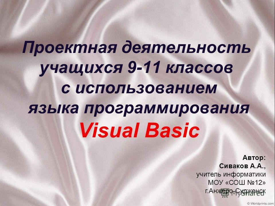 Проектная деятельность учащихся 9-11 классов с использованием языка программирования Visual Basic Автор: Сиваков А.А., учитель информатики МОУ «СОШ 12» г.Анжеро-Судженск