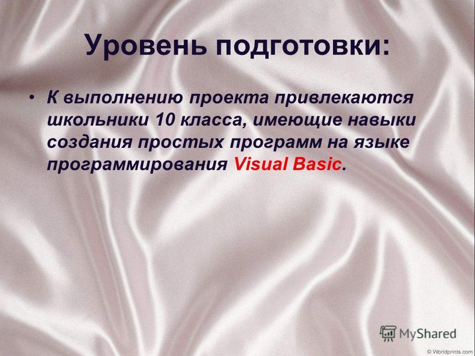 Уровень подготовки: К выполнению проекта привлекаются школьники 10 класса, имеющие навыки создания простых программ на языке программирования Visual Basic.