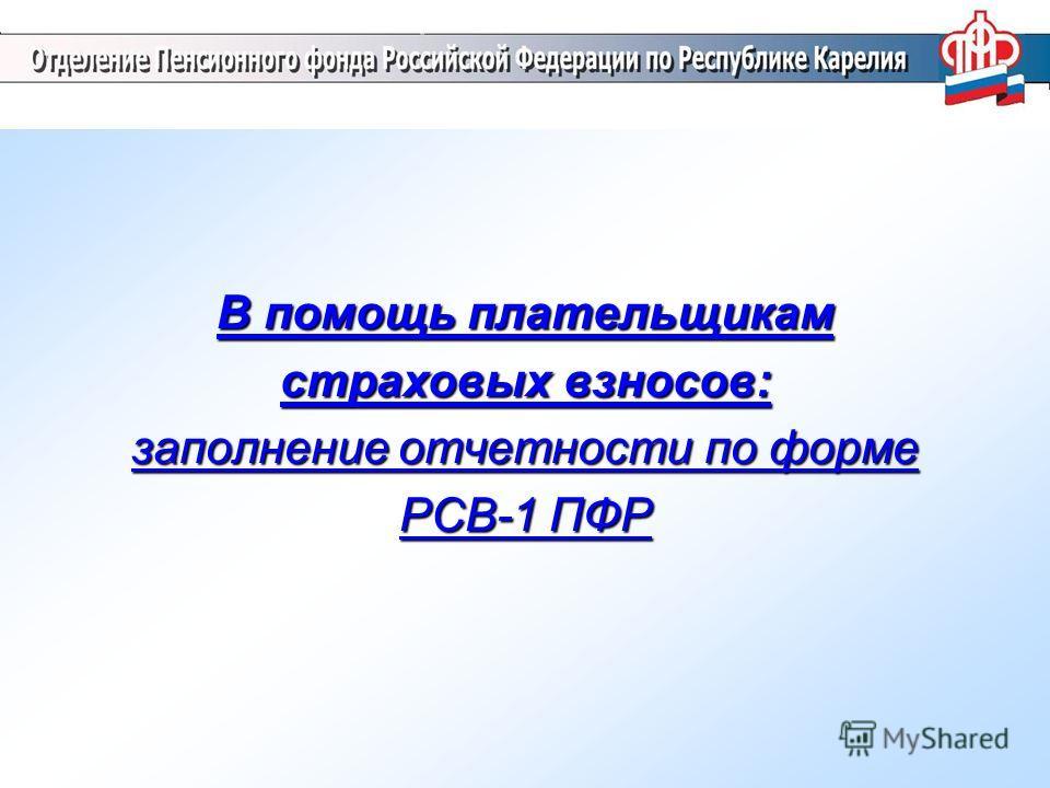 В помощь плательщикам страховых взносов: заполнение отчетности по форме РСВ-1 ПФР